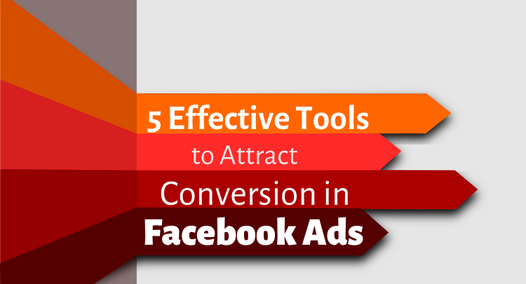 5 Effective Tools That Can Help You Ensure Conversion in Facebook Ads